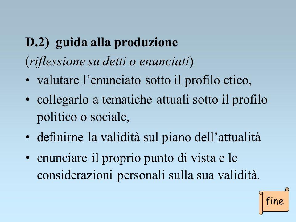 D.2) guida alla produzione (riflessione su detti o enunciati) valutare lenunciato sotto il profilo etico, collegarlo a tematiche attuali sotto il prof