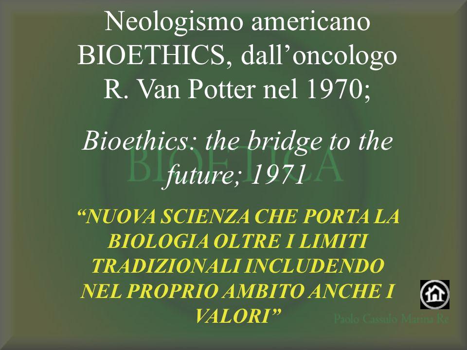 Neologismo americano BIOETHICS, dalloncologo R. Van Potter nel 1970; Bioethics: the bridge to the future; 1971 NUOVA SCIENZA CHE PORTA LA BIOLOGIA OLT