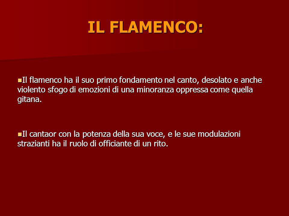 IL FLAMENCO: Il flamenco ha il suo primo fondamento nel canto, desolato e anche violento sfogo di emozioni di una minoranza oppressa come quella gitan