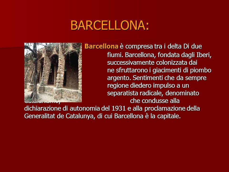 BARCELLONA: Barcellona è compresa tra i delta Di due fiumi. Barcellona, fondata dagli Iberi, fu successivamente colonizzata dai Romani che ne sfruttar
