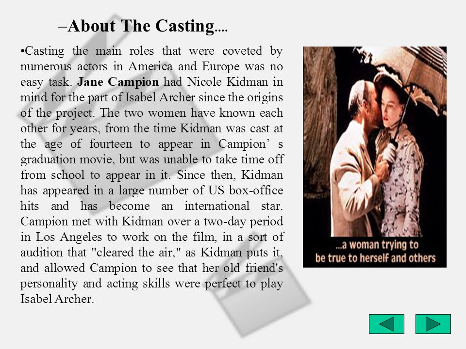 –About The Casting.... Casting the main roles that were coveted by numerous actors in America and Europe was no easy task. Jane Campion had Nicole Kid