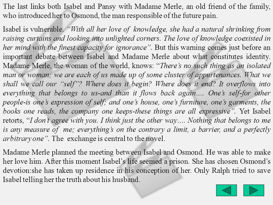 The last links both Isabel and Pansy with Madame Merle, an old friend of the family, who introduced her to Osmond, the man responsible of the future p