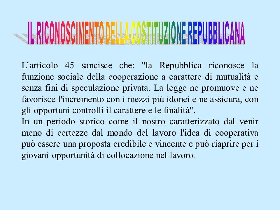 Larticolo 45 sancisce che: la Repubblica riconosce la funzione sociale della cooperazione a carattere di mutualità e senza fini di speculazione privata.