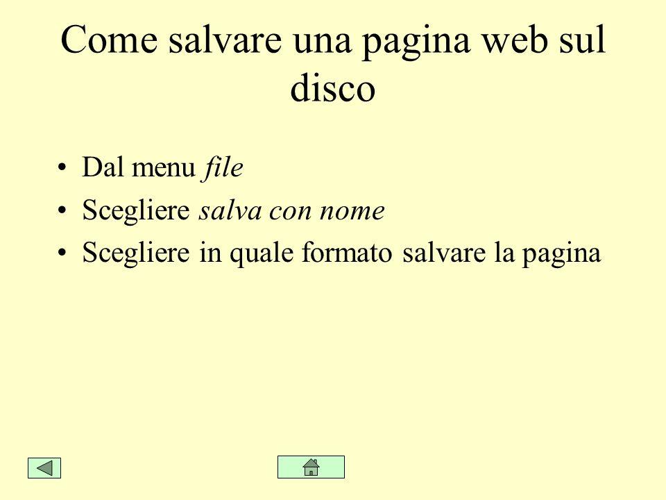 Come salvare una pagina web sul disco Dal menu file Scegliere salva con nome Scegliere in quale formato salvare la pagina