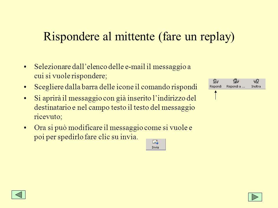Rispondere al mittente (fare un replay) Selezionare dallelenco delle e-mail il messaggio a cui si vuole rispondere; Scegliere dalla barra delle icone