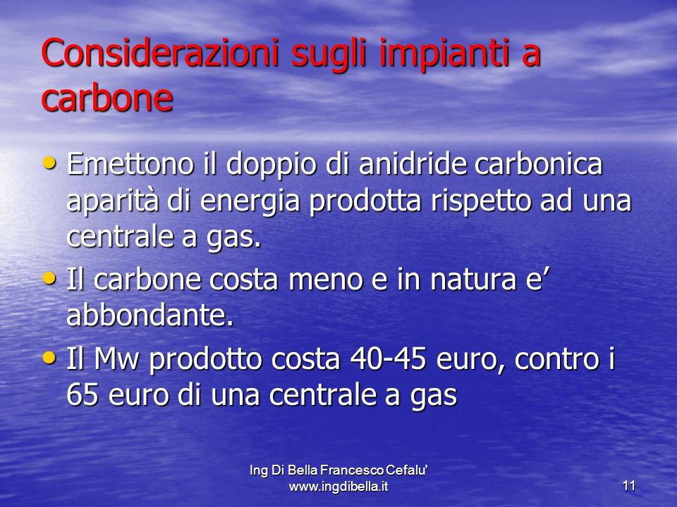 Ing Di Bella Francesco Cefalu' www.ingdibella.it11 Considerazioni sugli impianti a carbone Emettono il doppio di anidride carbonica aparità di energia