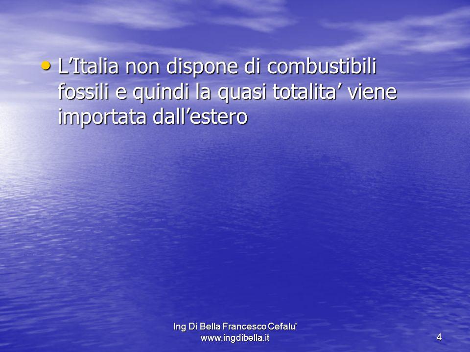 Ing Di Bella Francesco Cefalu' www.ingdibella.it4 LItalia non dispone di combustibili fossili e quindi la quasi totalita viene importata dallestero LI