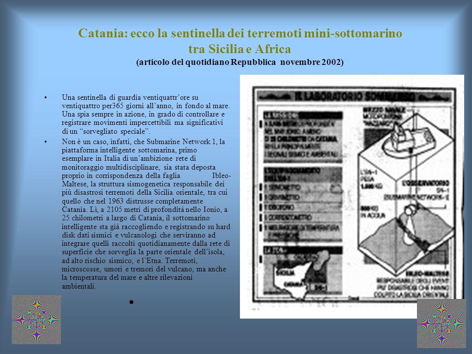 Catania: ecco la sentinella dei terremoti mini-sottomarino tra Sicilia e Africa (articolo del quotidiano Repubblica novembre 2002) Una sentinella di guardia ventiquattrore su ventiquattro per365 giorni allanno, in fondo al mare.
