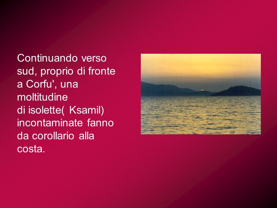 Continuando verso sud, proprio di fronte a Corfu', una moltitudine di isolette( Ksamil) incontaminate fanno da corollario alla costa.