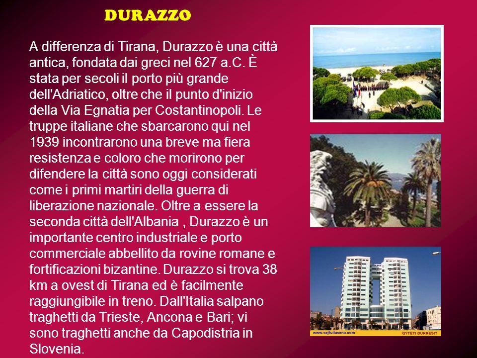 DURAZZO A differenza di Tirana, Durazzo è una città antica, fondata dai greci nel 627 a.C. È stata per secoli il porto più grande dell'Adriatico, oltr