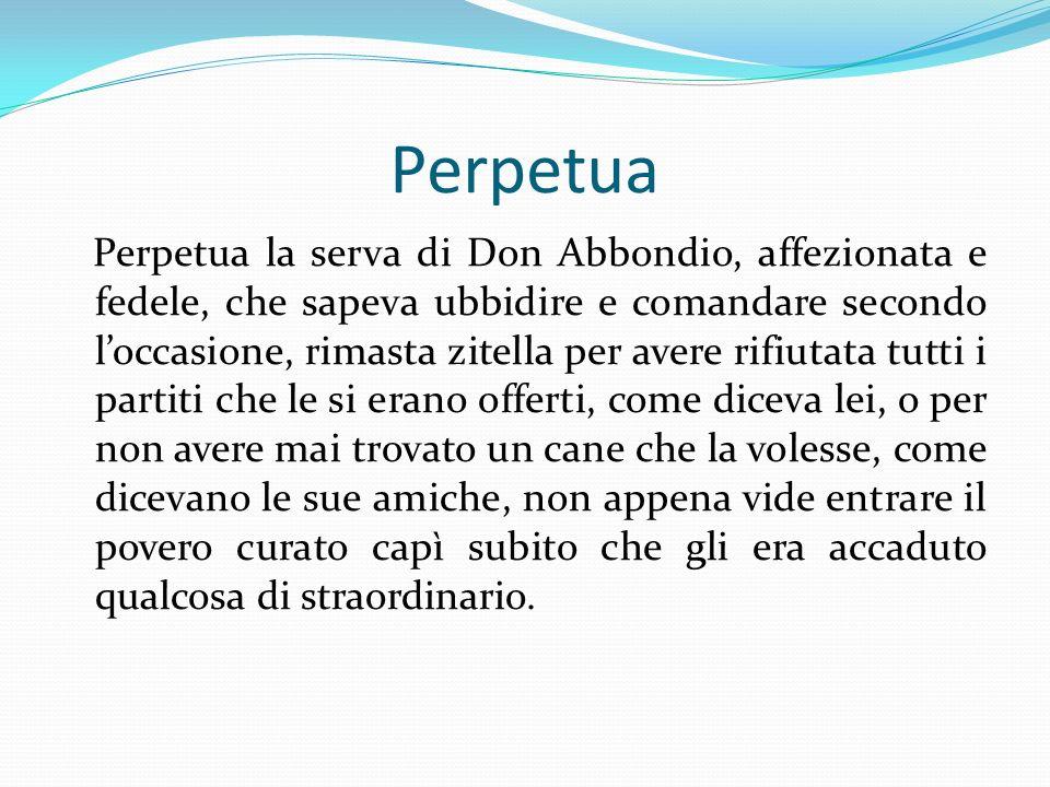 Perpetua Perpetua la serva di Don Abbondio, affezionata e fedele, che sapeva ubbidire e comandare secondo loccasione, rimasta zitella per avere rifiut