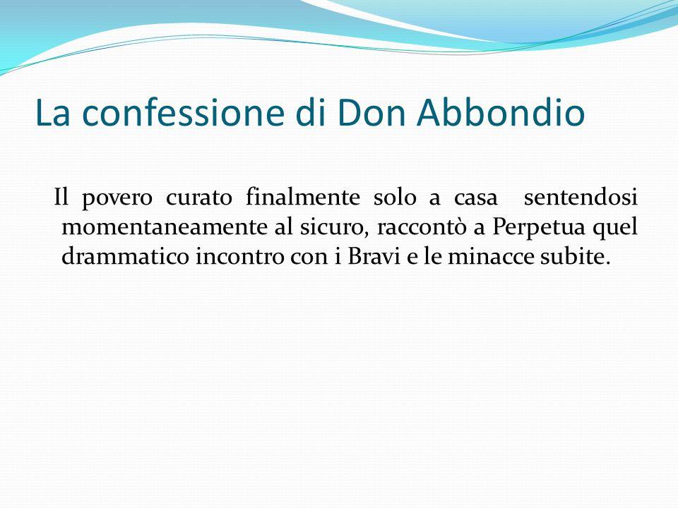 La confessione di Don Abbondio Il povero curato finalmente solo a casa sentendosi momentaneamente al sicuro, raccontò a Perpetua quel drammatico incon