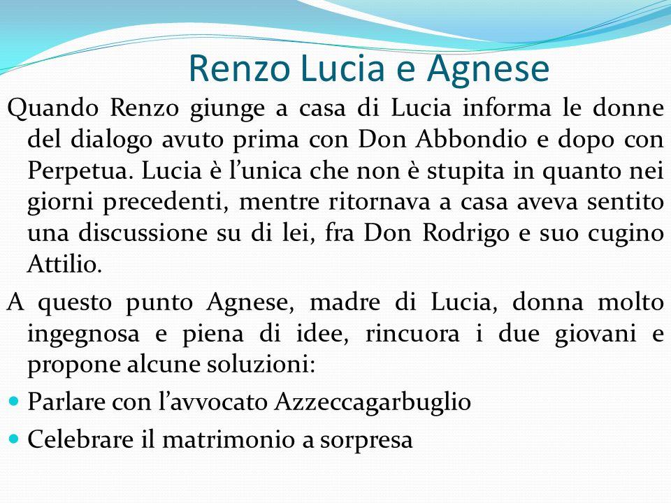Renzo Lucia e Agnese Quando Renzo giunge a casa di Lucia informa le donne del dialogo avuto prima con Don Abbondio e dopo con Perpetua. Lucia è lunica