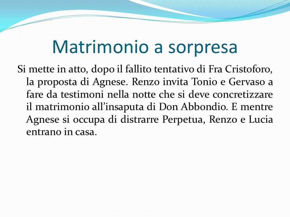 Matrimonio a sorpresa Si mette in atto, dopo il fallito tentativo di Fra Cristoforo, la proposta di Agnese. Renzo invita Tonio e Gervaso a fare da tes