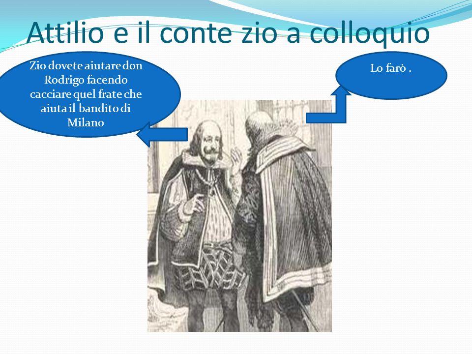 Attilio e il conte zio a colloquio Zio dovete aiutare don Rodrigo facendo cacciare quel frate che aiuta il bandito di Milano Lo farò.