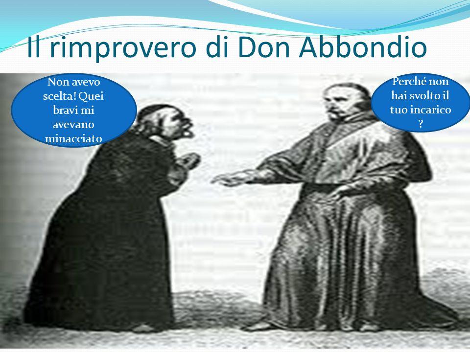 Il rimprovero di Don Abbondio Perché non hai svolto il tuo incarico ? Non avevo scelta! Quei bravi mi avevano minacciato