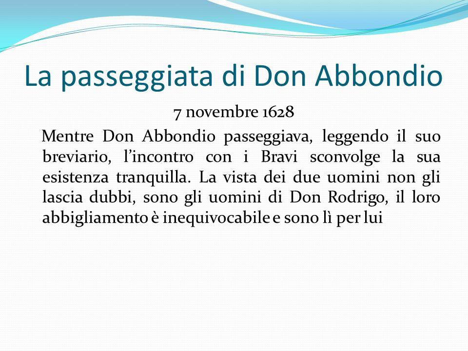 La passeggiata di Don Abbondio 7 novembre 1628 Mentre Don Abbondio passeggiava, leggendo il suo breviario, lincontro con i Bravi sconvolge la sua esis