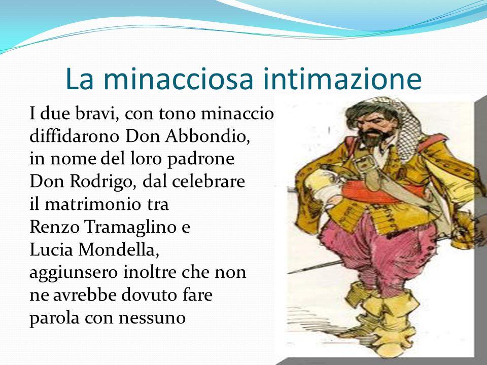 La minacciosa intimazione I due bravi, con tono minaccioso, diffidarono Don Abbondio, in nome del loro padrone Don Rodrigo, dal celebrare il matrimoni
