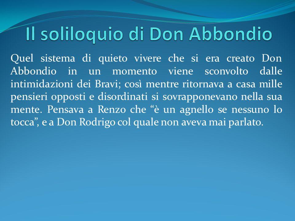 Quel sistema di quieto vivere che si era creato Don Abbondio in un momento viene sconvolto dalle intimidazioni dei Bravi; così mentre ritornava a casa