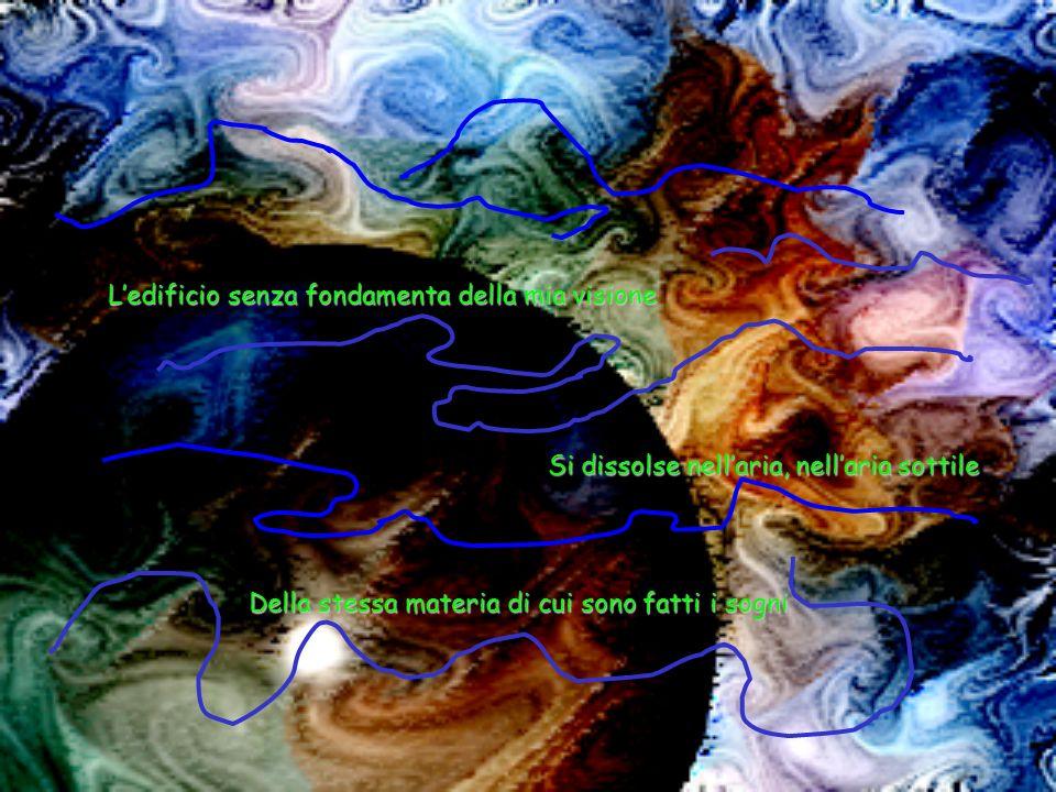Ledificio senza fondamenta della mia visione Si dissolse nellaria, nellaria sottile Della stessa materia di cui sono fatti i sogni
