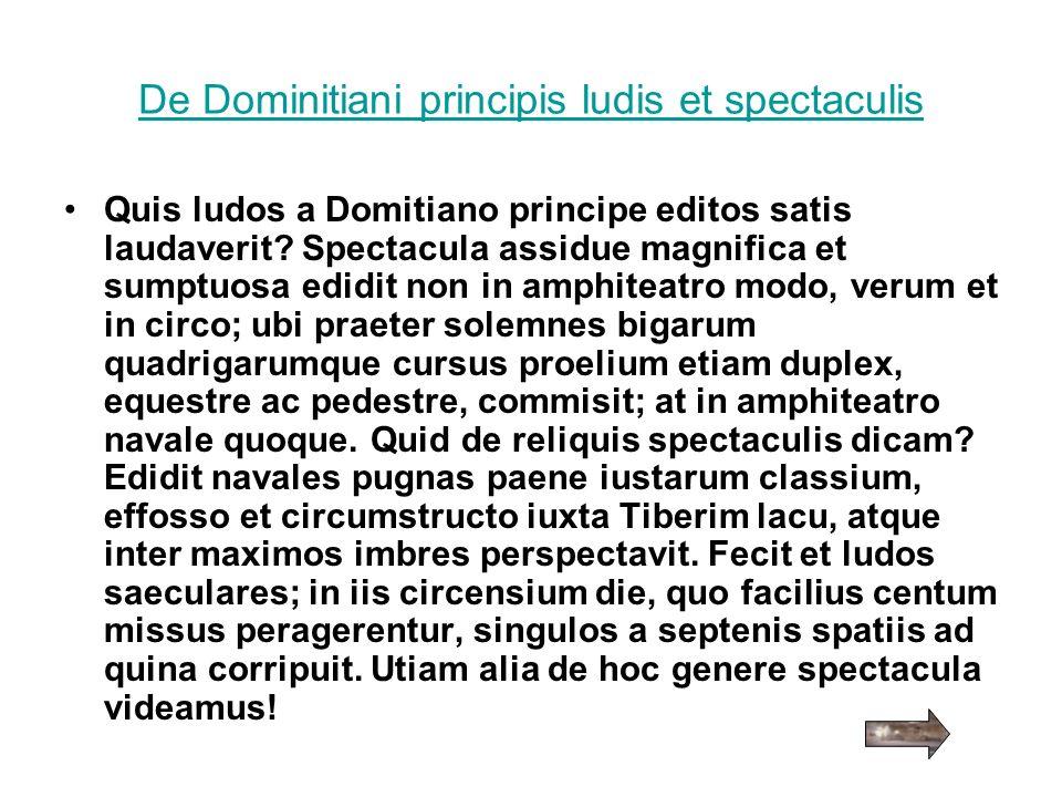 De Dominitiani principis ludis et spectaculis Quis ludos a Domitiano principe editos satis laudaverit? Spectacula assidue magnifica et sumptuosa edidi