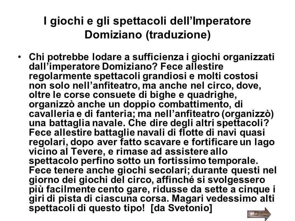 I giochi e gli spettacoli dellImperatore Domiziano (traduzione) Chi potrebbe lodare a sufficienza i giochi organizzati dallimperatore Domiziano? Fece