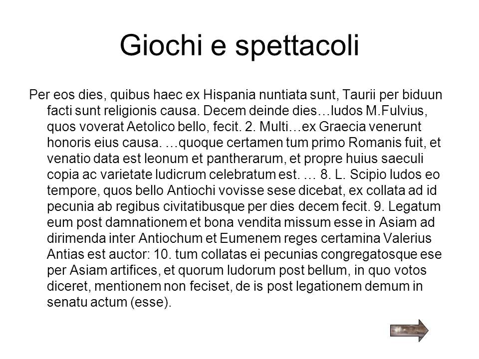 Giochi e spettacoli Per eos dies, quibus haec ex Hispania nuntiata sunt, Taurii per biduun facti sunt religionis causa. Decem deinde dies…ludos M.Fulv