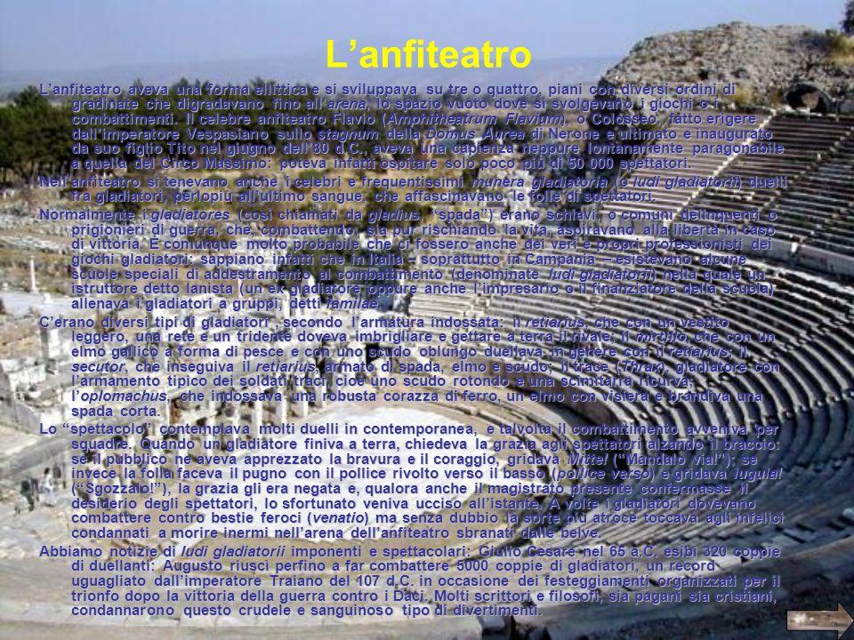 Lanfiteatro Lanfiteatro aveva una forma ellittica e si sviluppava su tre o quattro, piani con diversi ordini di gradinate che digradavano fino allaren