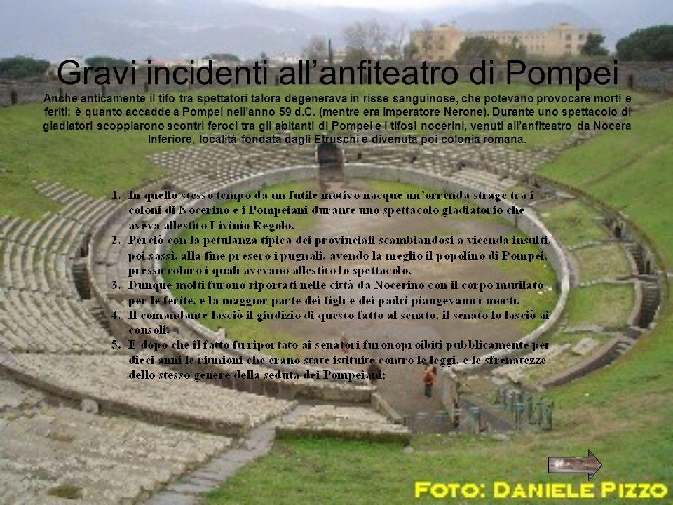 Gravi incidenti allanfiteatro di Pompei Anche anticamente il tifo tra spettatori talora degenerava in risse sanguinose, che potevano provocare morti e