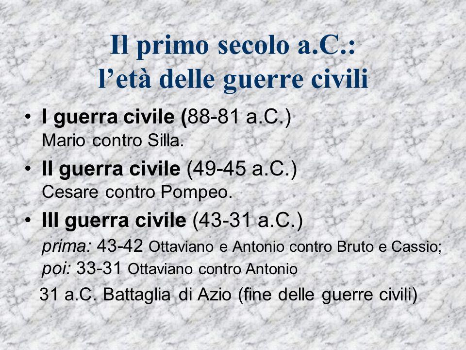 Il primo secolo a.C.: letà delle guerre civili I guerra civile (88-81 a.C.) Mario contro Silla. II guerra civile (49-45 a.C.) Cesare contro Pompeo. II