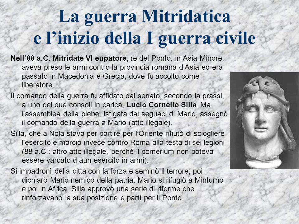 La guerra Mitridatica e linizio della I guerra civile Nell88 a.C. Mitridate VI eupatore, re del Ponto, in Asia Minore, aveva preso le armi contro la p
