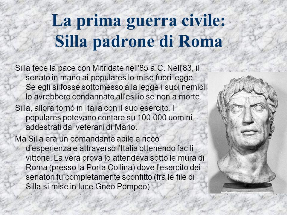 La prima guerra civile: Silla padrone di Roma Silla fece la pace con Mitridate nell'85 a.C. Nell'83, il senato in mano ai populares lo mise fuori legg