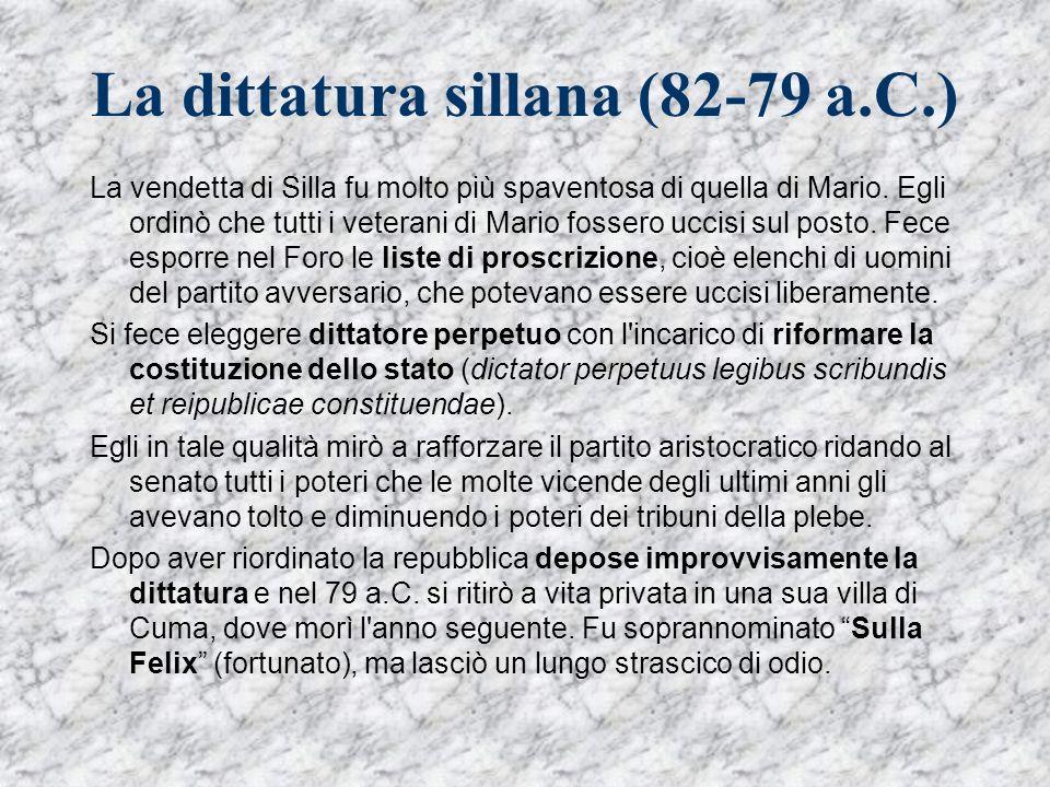 La dittatura sillana (82-79 a.C.) La vendetta di Silla fu molto più spaventosa di quella di Mario. Egli ordinò che tutti i veterani di Mario fossero u