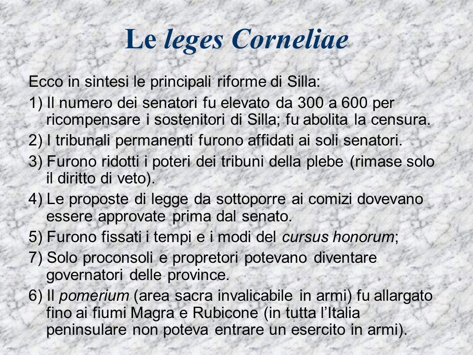 Le leges Corneliae Ecco in sintesi le principali riforme di Silla: 1) Il numero dei senatori fu elevato da 300 a 600 per ricompensare i sostenitori di