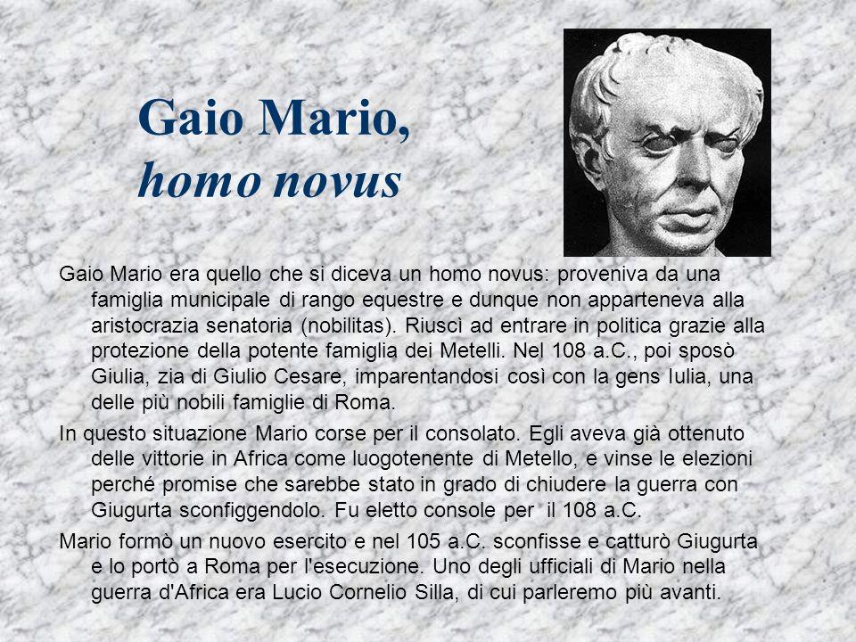 Gaio Mario, homo novus Gaio Mario era quello che si diceva un homo novus: proveniva da una famiglia municipale di rango equestre e dunque non apparten