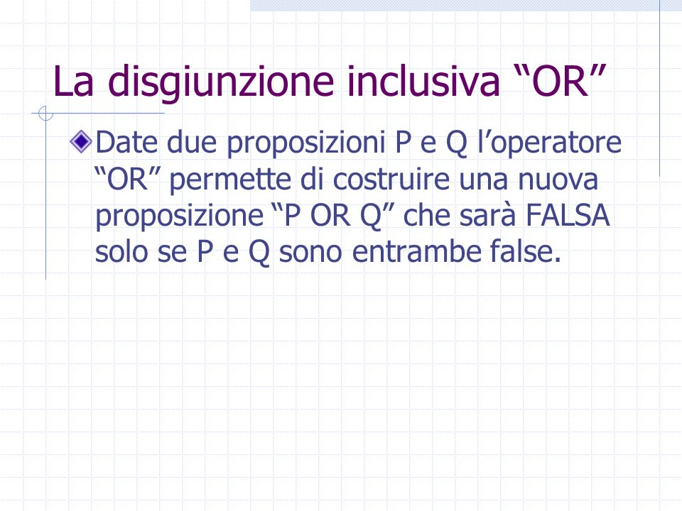 La disgiunzione inclusiva OR Date due proposizioni P e Q loperatore OR permette di costruire una nuova proposizione P OR Q che sarà FALSA solo se P e Q sono entrambe false.