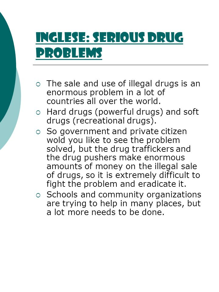 Inglese: serious drug problems The sale and use of illegal drugs is an enormous problem in a lot of countries all over the world. Hard drugs (powerful