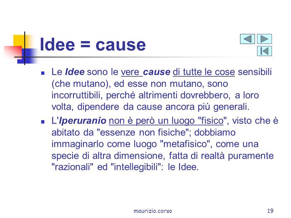 maurizio.corso19 Idee = cause Le Idee sono le vere cause di tutte le cose sensibili (che mutano), ed esse non mutano, sono incorruttibili, perché altrimenti dovrebbero, a loro volta, dipendere da cause ancora più generali.