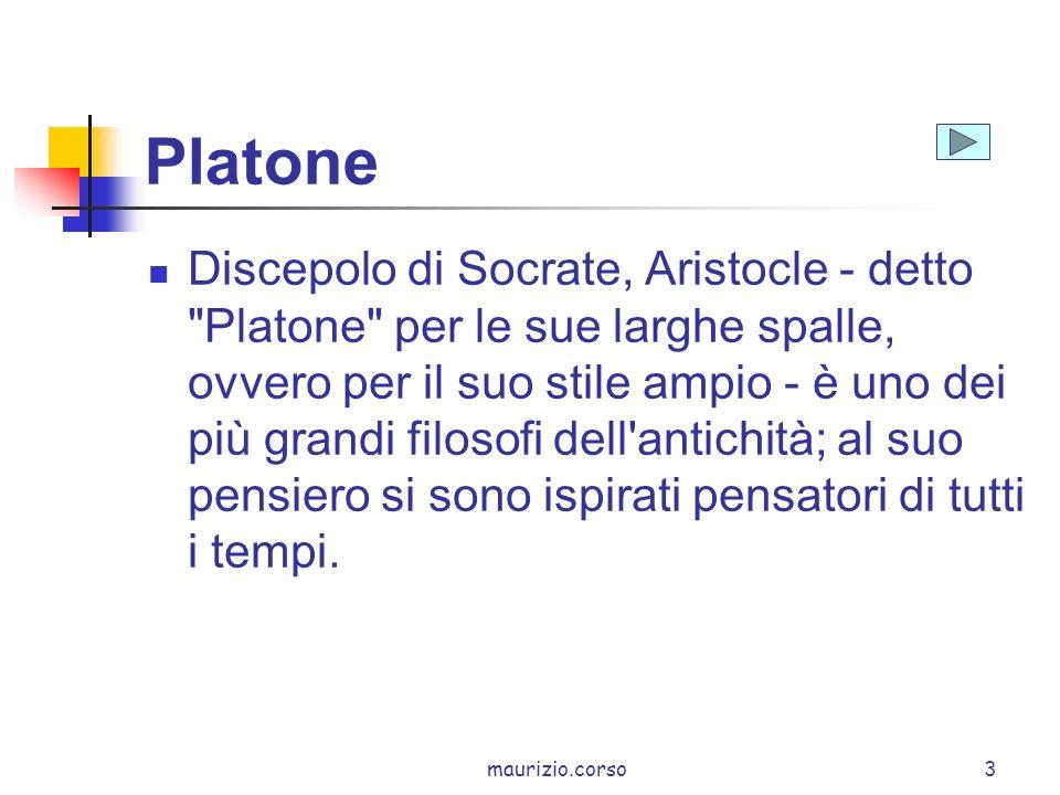 maurizio.corso3 Platone Discepolo di Socrate, Aristocle - detto Platone per le sue larghe spalle, ovvero per il suo stile ampio - è uno dei più grandi filosofi dell antichità; al suo pensiero si sono ispirati pensatori di tutti i tempi.