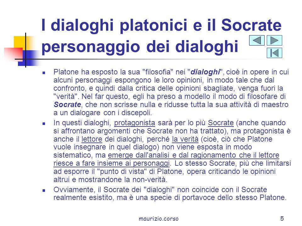 maurizio.corso5 I dialoghi platonici e il Socrate personaggio dei dialoghi Platone ha esposto la sua filosofia nei dialoghi , cioè in opere in cui alcuni personaggi espongono le loro opinioni, in modo tale che dal confronto, e quindi dalla critica delle opinioni sbagliate, venga fuori la verità .