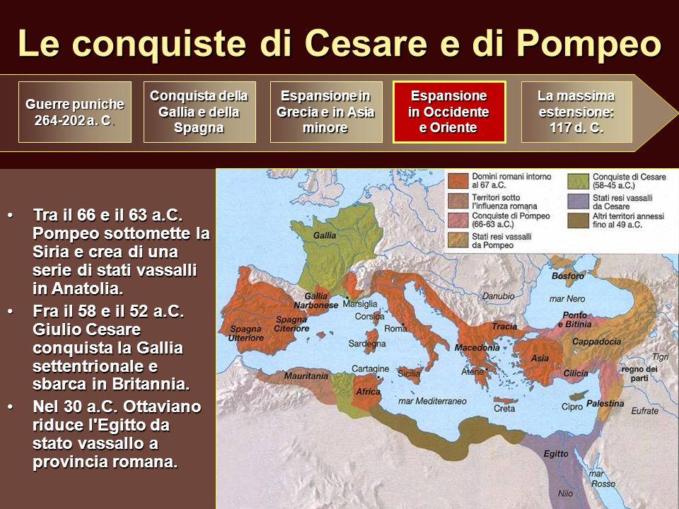 Le conquiste di Cesare e di Pompeo Tra il 66 e il 63 a.C. Pompeo sottomette la Siria e crea di una serie di stati vassalli in Anatolia.Tra il 66 e il