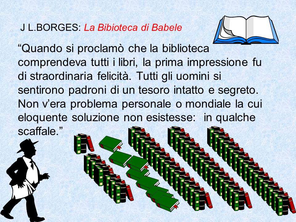 J L.BORGES: La Bibioteca di Babele Quando si proclamò che la biblioteca comprendeva tutti i libri, la prima impressione fu di straordinaria felicità.