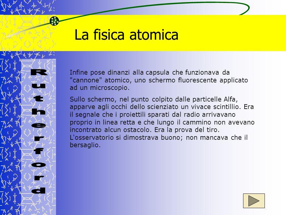 La fisica atomica Infine pose dinanzi alla capsula che funzionava da