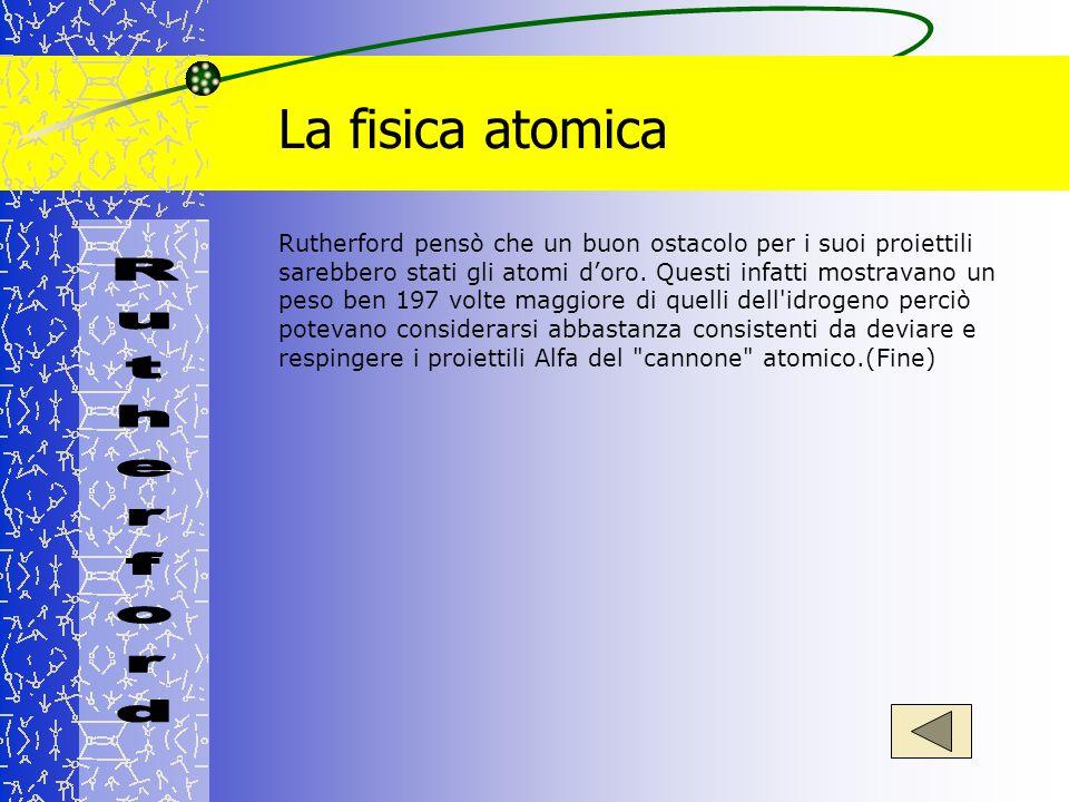 La fisica atomica Rutherford pensò che un buon ostacolo per i suoi proiettili sarebbero stati gli atomi doro. Questi infatti mostravano un peso ben 19