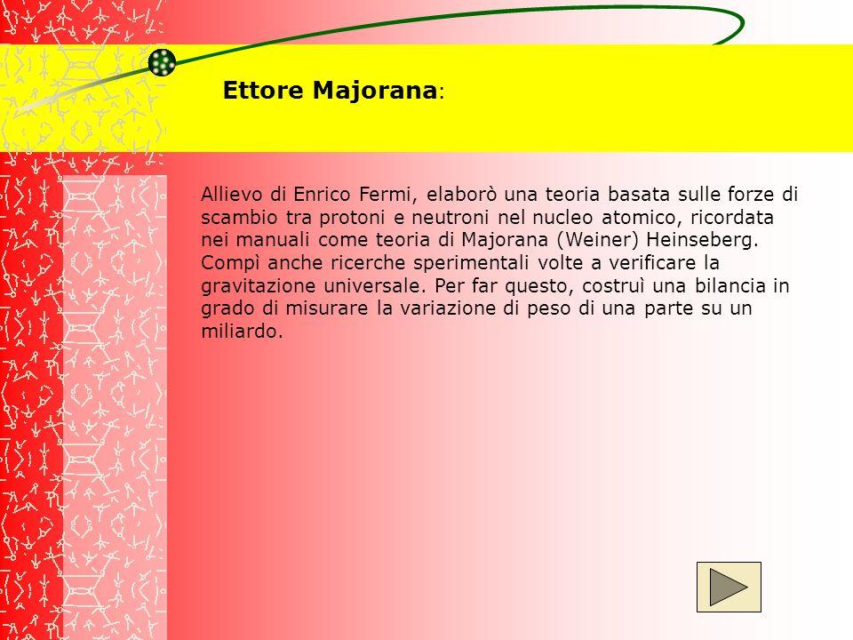Ettore Majorana : Allievo di Enrico Fermi, elaborò una teoria basata sulle forze di scambio tra protoni e neutroni nel nucleo atomico, ricordata nei m