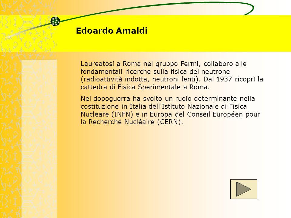 Edoardo Amaldi Laureatosi a Roma nel gruppo Fermi, collaborò alle fondamentali ricerche sulla fisica del neutrone (radioattività indotta, neutroni len