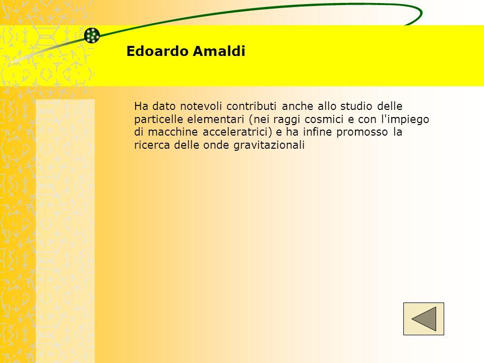 Edoardo Amaldi Ha dato notevoli contributi anche allo studio delle particelle elementari (nei raggi cosmici e con l'impiego di macchine acceleratrici)