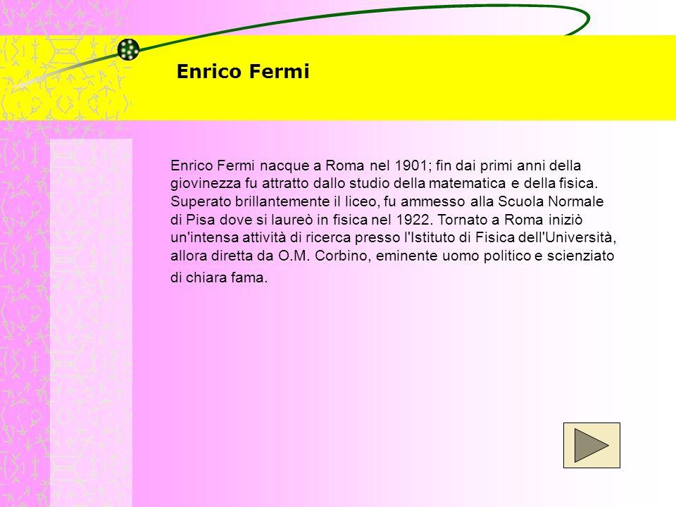 Enrico Fermi Enrico Fermi nacque a Roma nel 1901; fin dai primi anni della giovinezza fu attratto dallo studio della matematica e della fisica. Supera