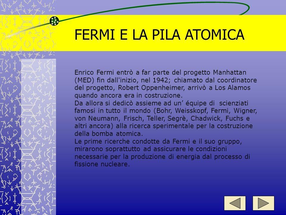 FERMI E LA PILA ATOMICA Enrico Fermi entrò a far parte del progetto Manhattan (MED) fin dall'inizio, nel 1942; chiamato dal coordinatore del progetto,