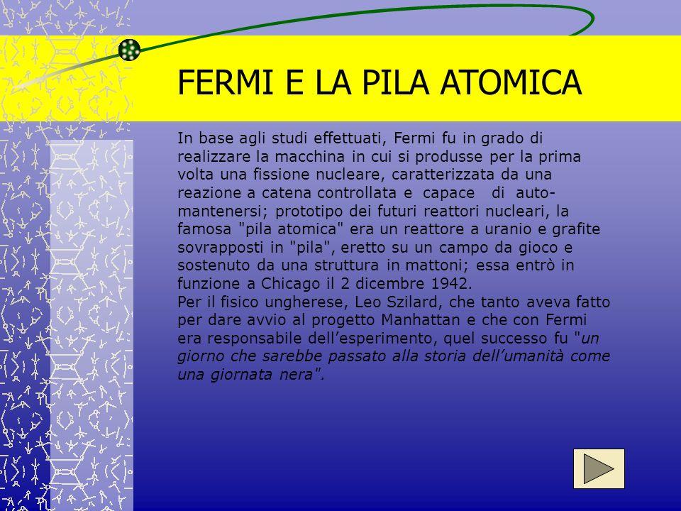 FERMI E LA PILA ATOMICA In base agli studi effettuati, Fermi fu in grado di realizzare la macchina in cui si produsse per la prima volta una fissione